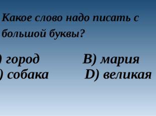 Какое слово надо писать с большой буквы? A) город B) мария C) собака D) великая