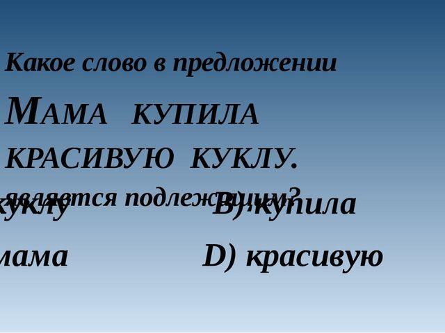 Какое слово в предложении МАМА КУПИЛА КРАСИВУЮ КУКЛУ. является подлежащим? A)...