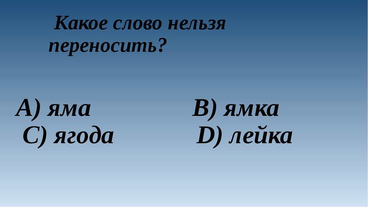 Какое слово нельзя переносить? A) яма B) ямка C) ягода D) лейка