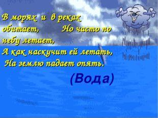 (Вода) В морях и в реках обитает, Но часто по небу летает, А как наскучит ей