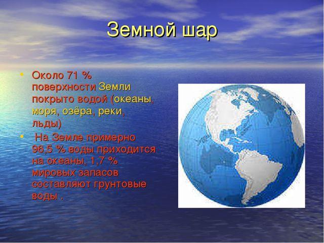 Земной шар Около 71% поверхности Земли покрыто водой (океаны, моря, озёра, р...