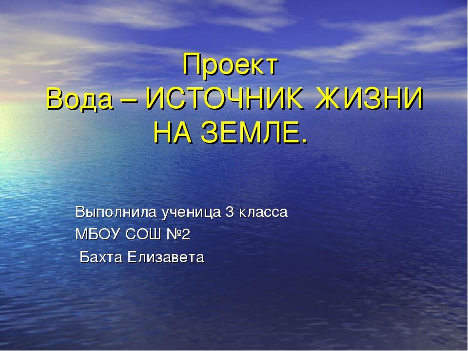 Проект Вода – ИСТОЧНИК ЖИЗНИ НА ЗЕМЛЕ. Выполнила ученица 3 класса МБОУ СОШ №2...
