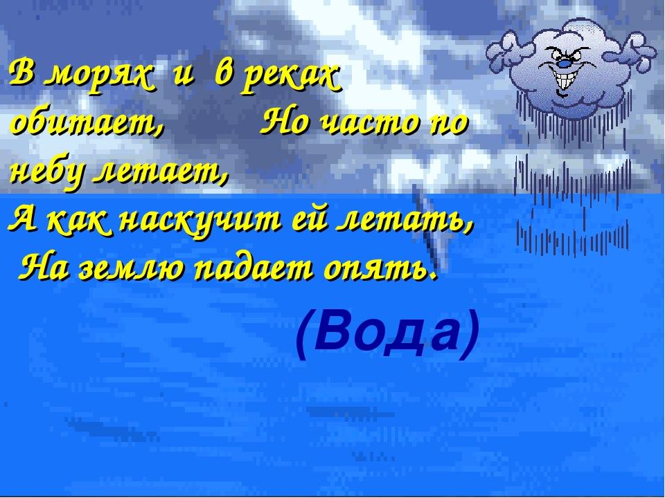 (Вода) В морях и в реках обитает, Но часто по небу летает, А как наскучит ей...