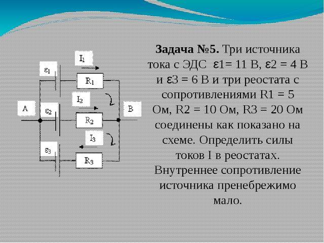 Задача №5.Три источника тока с ЭДС ε1= 11 В, ε2= 4 В и ε3= 6 В и три реос...