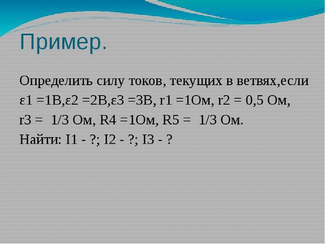 Пример. Определить силу токов, текущих в ветвях,если ε1=1В,ε2=2В,ε3=3В,r1...