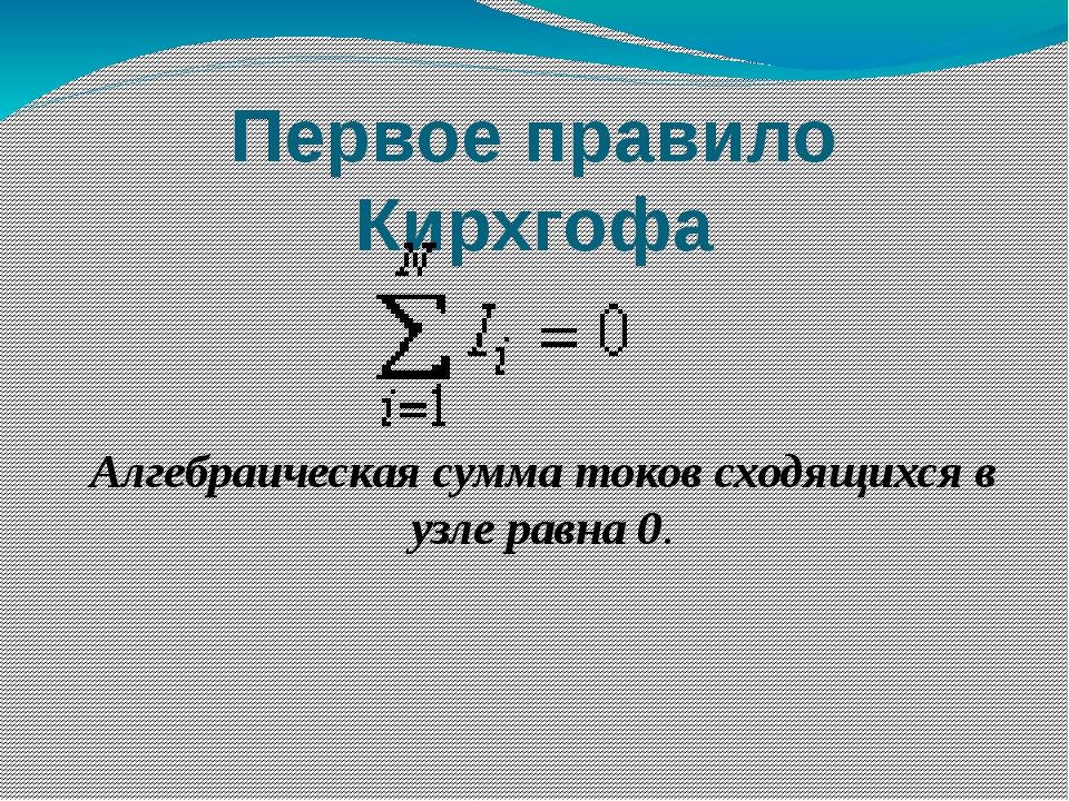 Первое правило Кирхгофа Алгебраическая сумма токов сходящихся в узле равна 0.