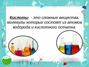 Кислоты - это сложные вещества, молекулы которых состоят из атомов водорода и