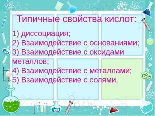Типичные свойства кислот: 1) диссоциация; 2) Взаимодействие с основаниями; 3)