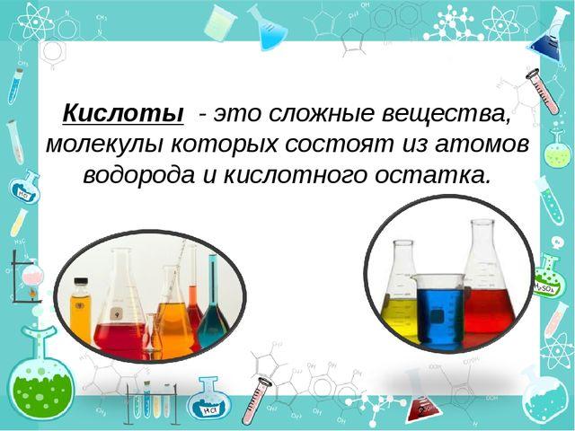 Кислоты - это сложные вещества, молекулы которых состоят из атомов водорода и...
