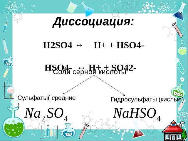 Диссоциация: H2SO4 ↔ H+ + HSO4- HSO4- ↔ H+ + SO42- Соли серной кислоты Сульфа...