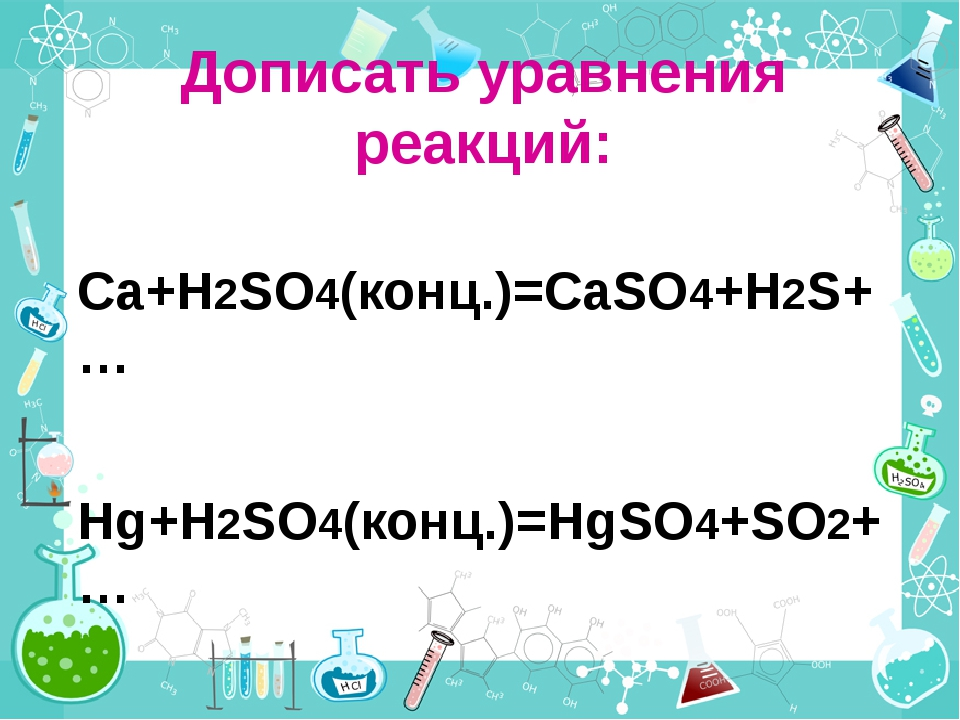 Дописать уравнения реакций: Ca+H2SO4(конц.)=CaSO4+H2S+… Hg+H2SO4(конц.)=HgSO4...