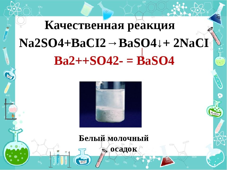 Качественная реакция Na2SO4+BaCI2→BaSO4↓+ 2NaCI Белый молочный осадок Ba2++SO...