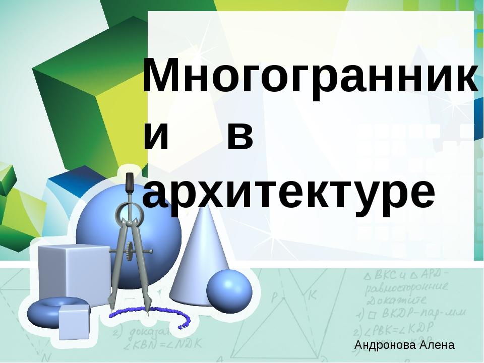 Многогранники в архитектуре Андронова Алена