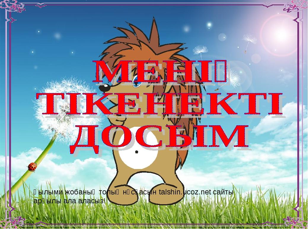 Ғылыми жобаның толық нұсқасын talshin.ucoz.net сайты арқылы ала аласыз!