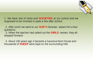 1. We have lots of clubs and SOCIETIES at our school and we supposed to be in