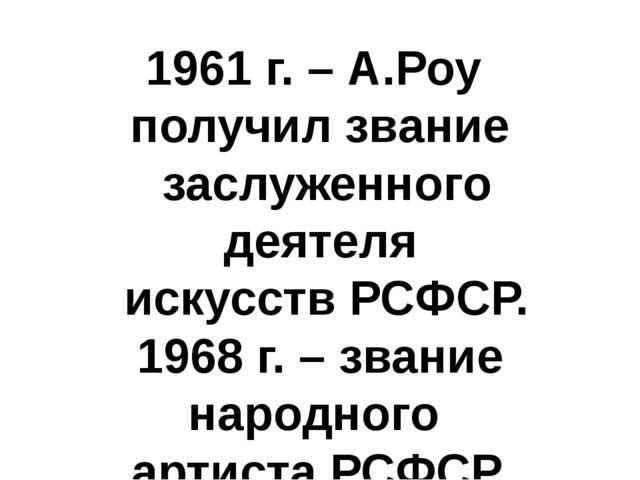 1961 г. – А.Роу получил звание заслуженного деятеля искусств РСФСР. 1968 г. –...