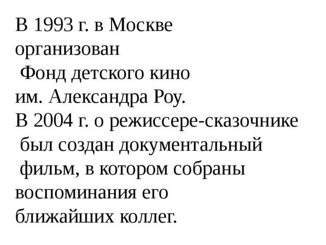 В 1993 г. в Москве организован Фонд детского кино им. Александра Роу. В 2004...