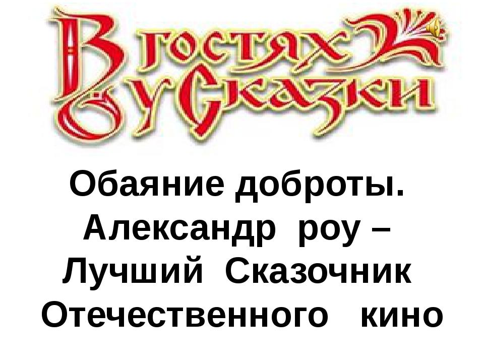 Обаяние доброты. Александр роу – Лучший Сказочник Отечественного кино
