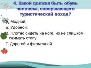 А. Модной; Б. Удобной; В. Плотно сидеть на ноге, но не слишком сжимать стопу;