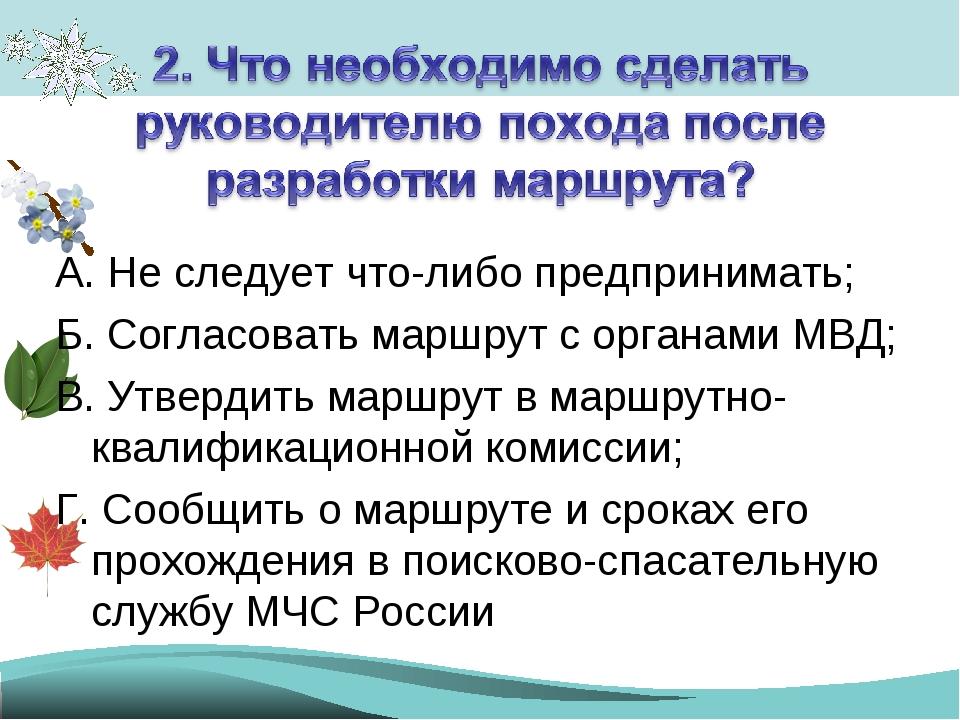А. Не следует что-либо предпринимать; Б. Согласовать маршрут с органами МВД;...