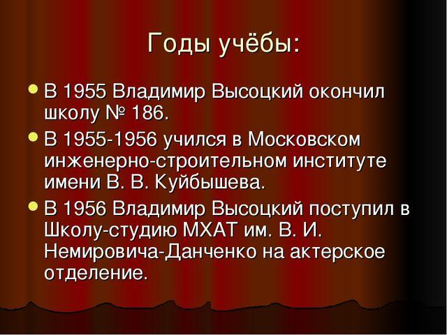 Годы учёбы: В 1955 Владимир Высоцкий окончил школу № 186. В 1955-1956 учился...