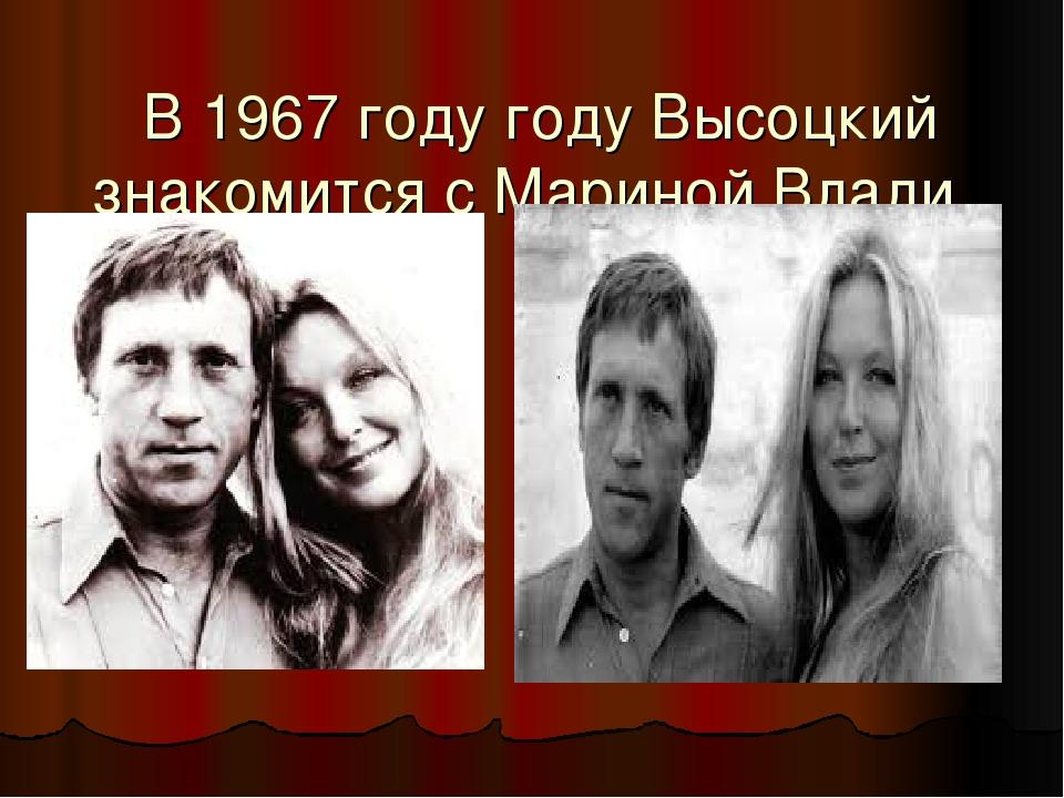 В 1967 году году Высоцкий знакомится с Мариной Влади.