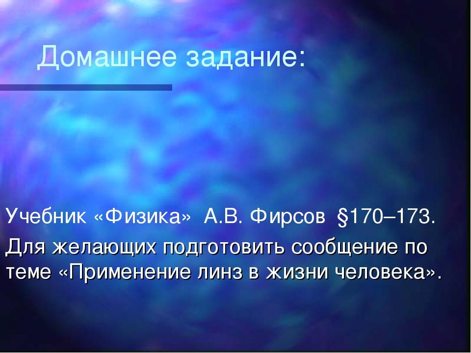 Домашнее задание: Учебник «Физика» А.В. Фирсов §170–173. Для желающих подгото...