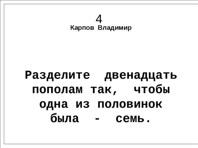 4 Карпов Владимир Разделите двенадцать пополам так, чтобы одна из половинок б...