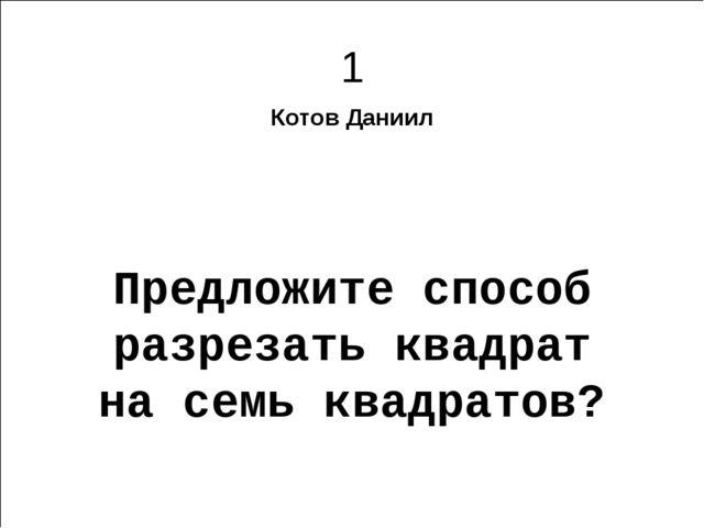 1 Котов Даниил Предложите способ разрезать квадрат на семь квадратов? Харьков...