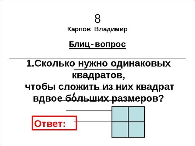 8 Карпов Владимир Блиц-вопрос 1.Сколько нужно одинаковых квадратов, чтобы сло...