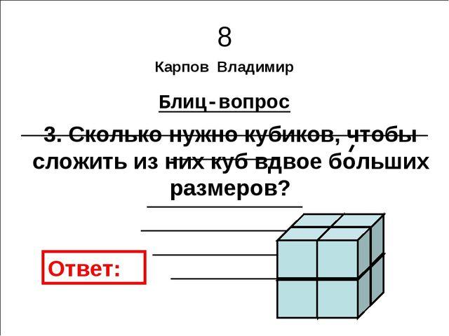 Карпов Владимир Блиц-вопрос 8 3. Сколько нужно кубиков, чтобы сложить из них...