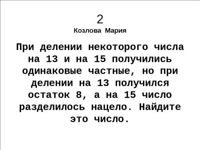2 Козлова Мария При делении некоторого числа на 13 и на 15 получились одинако...