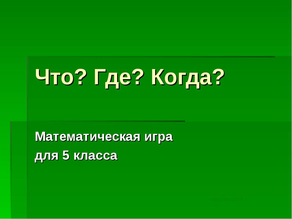 Что? Где? Когда? Математическая игра для 5 класса Харьковский В.З.