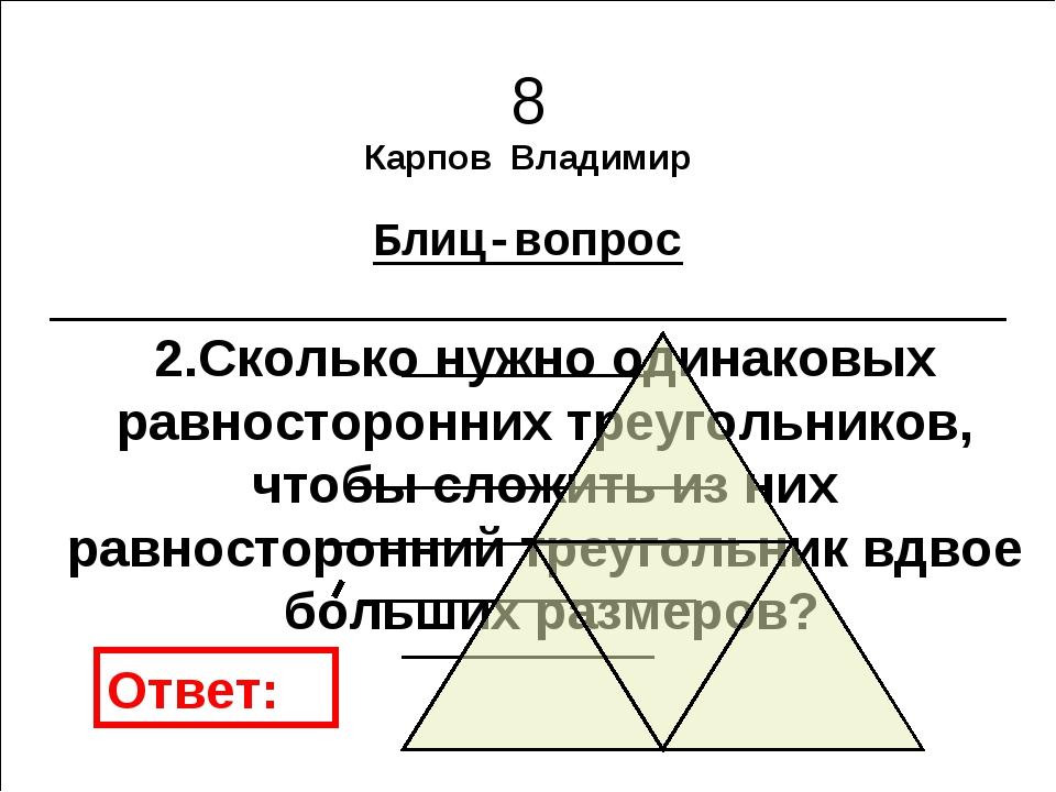 8 Карпов Владимир Блиц-вопрос 2.Сколько нужно одинаковых равносторонних треуг...