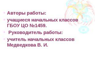 Авторы работы: учащиеся начальных классов ГБОУ ЦО №1459. Руководитель работы: