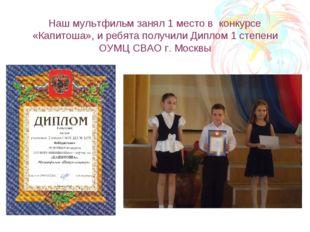 Наш мультфильм занял 1 место в конкурсе «Капитоша», и ребята получили Диплом