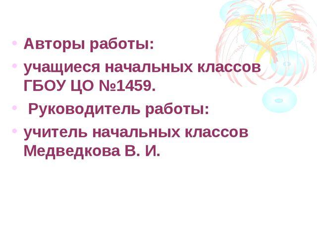 Авторы работы: учащиеся начальных классов ГБОУ ЦО №1459. Руководитель работы:...