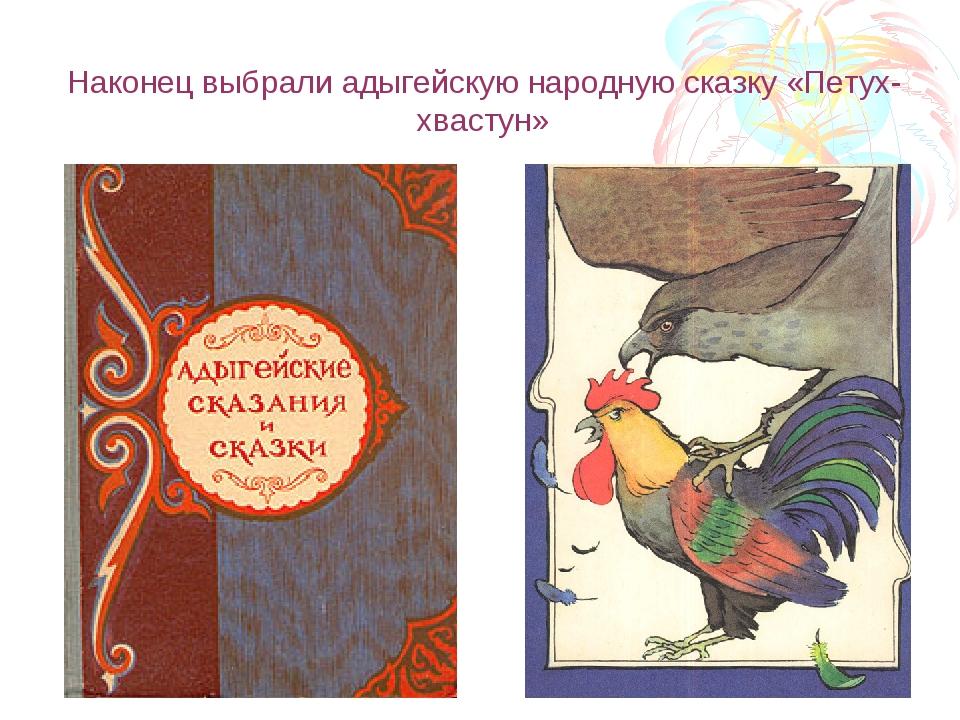 Наконец выбрали адыгейскую народную сказку «Петух-хвастун»