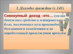 1.Доходы граждан (с.141) Совокупный доход –это… сумма денежных средств и мате