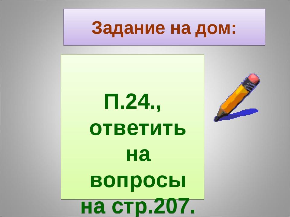 Задание на дом: П.24., ответить на вопросы на стр.207.