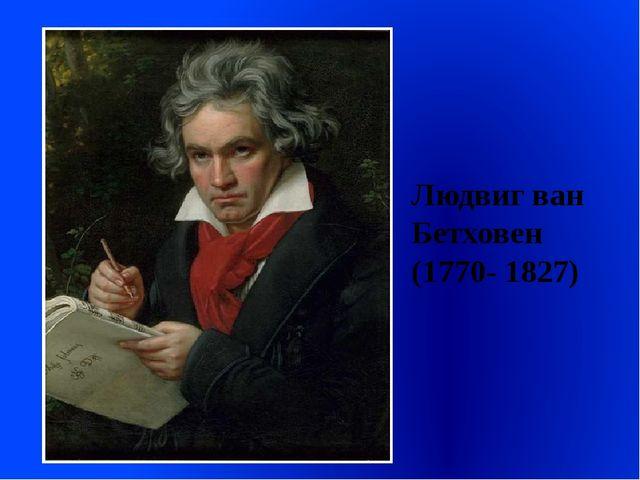 Людвиг ван Бетховен (1770- 1827)