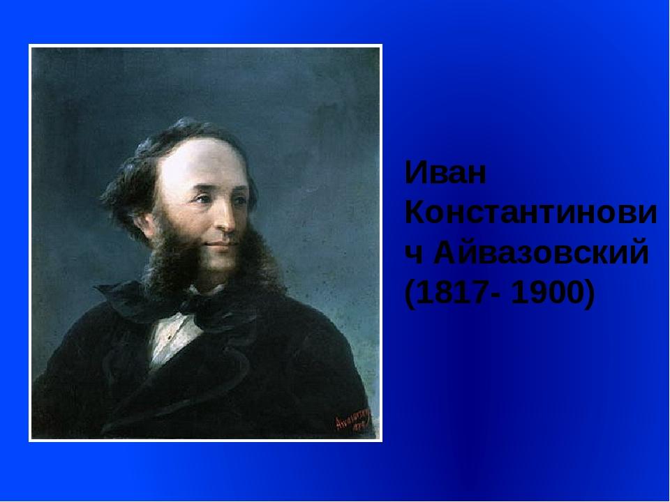 Иван Константинович Айвазовский (1817- 1900)