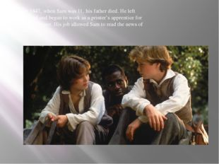 In 1847' when Sam was 11' his father died. He left school and began to work a