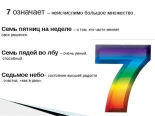 7 означает – неисчислимо большое множество. Семь пятниц на неделе– о том, кт
