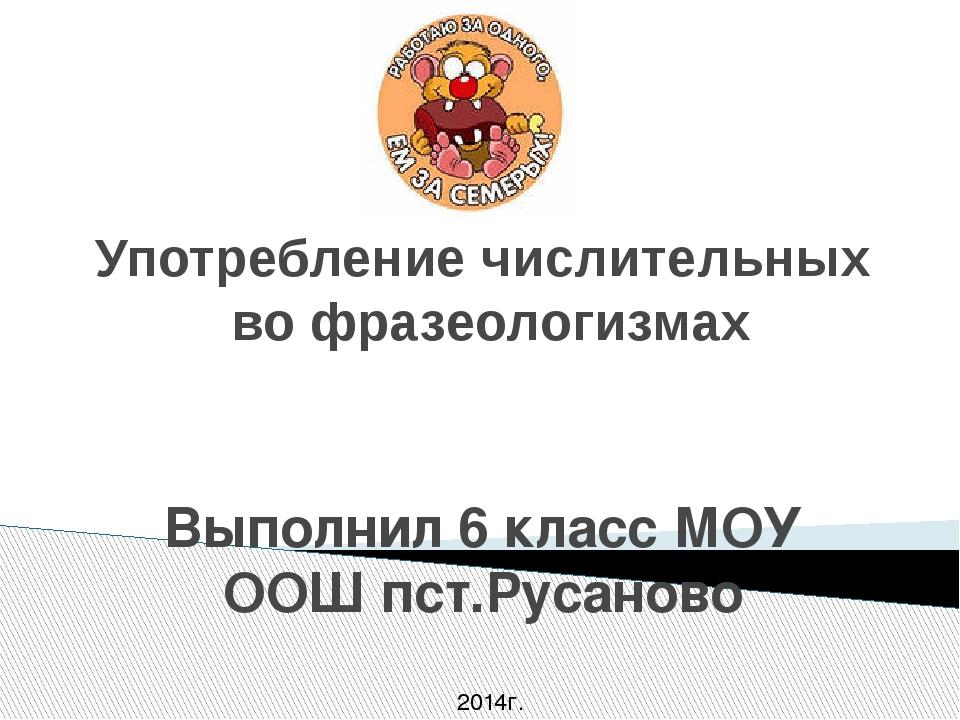 Употребление числительных во фразеологизмах Выполнил 6 класс МОУ ООШ пст.Руса...