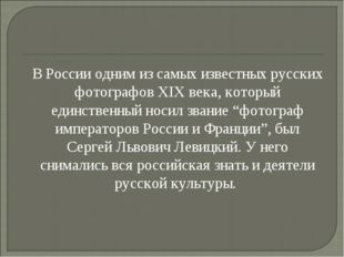 В России одним из самых известных русских фотографов XIX века, который единс
