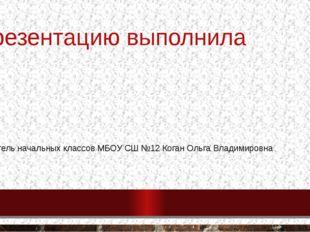 Презентацию выполнила Учитель начальных классов МБОУ СШ №12 Коган Ольга Влади