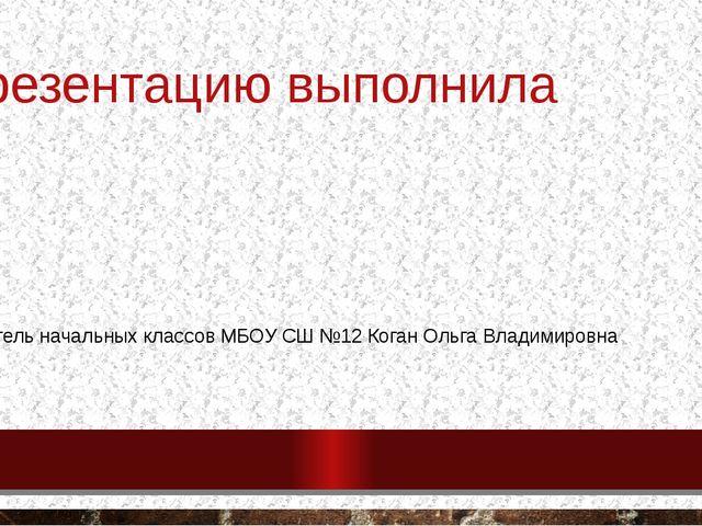 Презентацию выполнила Учитель начальных классов МБОУ СШ №12 Коган Ольга Влади...