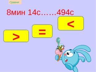 8мин 14с……494с = > < Сравни:
