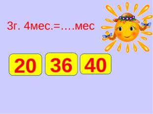 3г. 4мес.=….мес 40 20 36